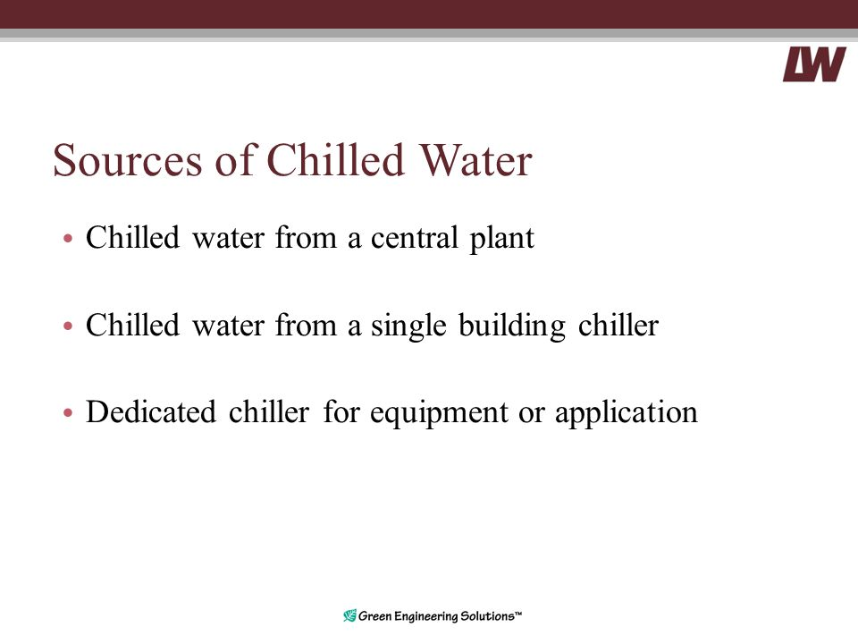 Sources of Chilled Water Chilled water from a central plant Chilled water from a single building chiller Dedicated chiller for equipment or application