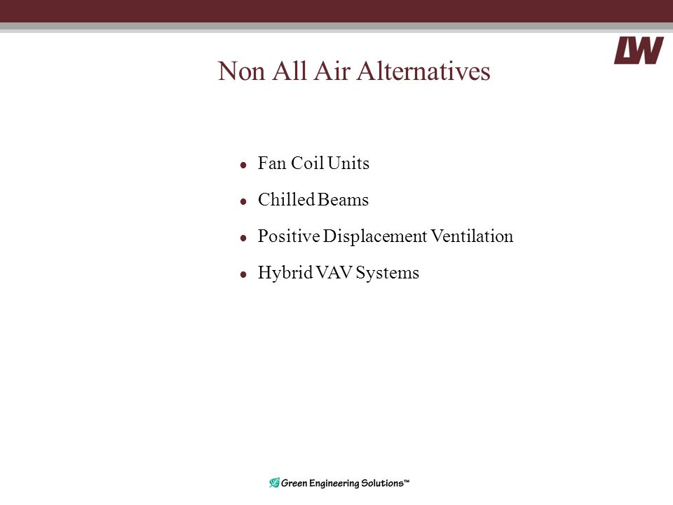 Non All Air Alternatives ● Fan Coil Units ● Chilled Beams ● Positive Displacement Ventilation ● Hybrid VAV Systems