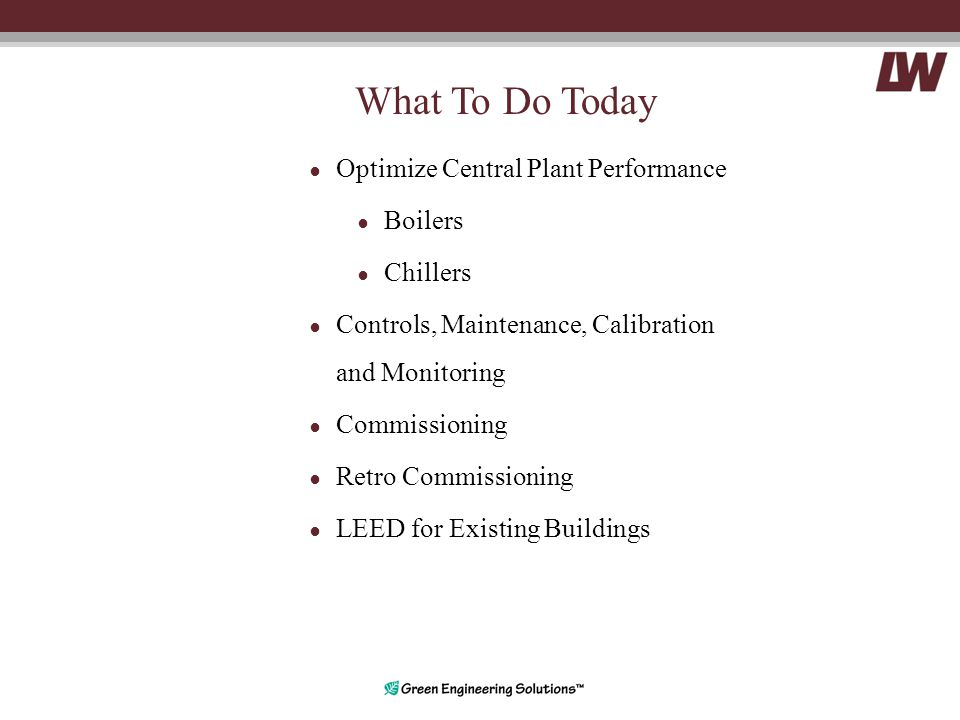 What To Do Today ● Optimize Central Plant Performance ● Boilers ● Chillers ● Controls, Maintenance, Calibration and Monitoring ● Commissioning ● Retro Commissioning ● LEED for Existing Buildings