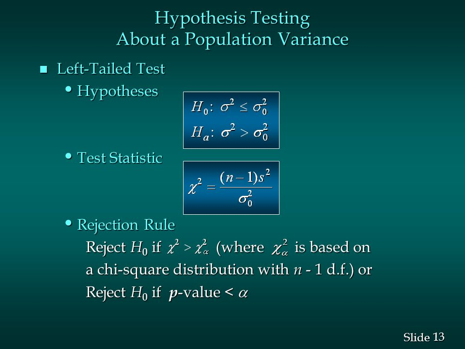13 Slide n Left-Tailed Test Hypotheses Hypotheses Test Statistic Test Statistic Rejection Rule Rejection Rule Reject H 0 if (where is based on a chi-square distribution with n - 1 d.f.) or Reject H 0 if p -value <  Hypothesis Testing About a Population Variance