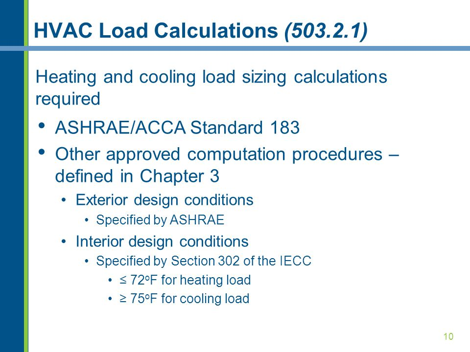 10 HVAC Load Calculations (503.2.1) Heating and cooling load sizing calculations required ASHRAE/ACCA Standard 183 Other approved computation procedures – defined in Chapter 3 Exterior design conditions Specified by ASHRAE Interior design conditions Specified by Section 302 of the IECC ≤ 72 o F for heating load ≥ 75 o F for cooling load