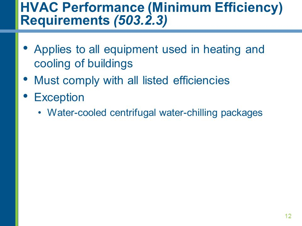 12 HVAC Performance (Minimum Efficiency) Requirements (503.2.3) Applies to all equipment used in heating and cooling of buildings Must comply with all listed efficiencies Exception Water-cooled centrifugal water-chilling packages