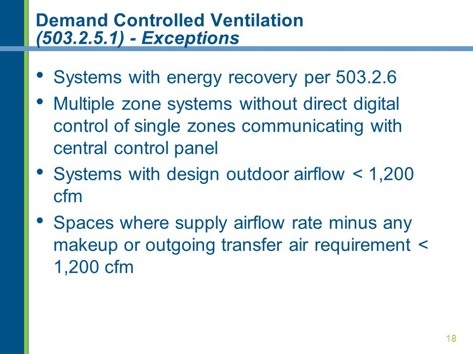 18 Demand Controlled Ventilation (503.2.5.1) - Exceptions Systems with energy recovery per 503.2.6 Multiple zone systems without direct digital control of single zones communicating with central control panel Systems with design outdoor airflow < 1,200 cfm Spaces where supply airflow rate minus any makeup or outgoing transfer air requirement < 1,200 cfm