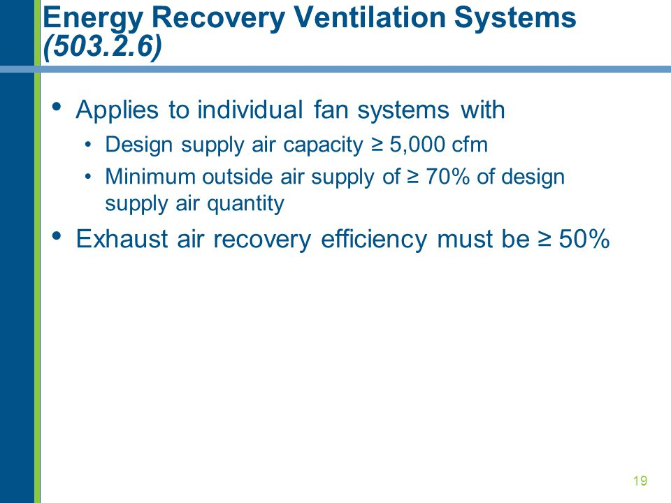 19 Energy Recovery Ventilation Systems (503.2.6) Applies to individual fan systems with Design supply air capacity ≥ 5,000 cfm Minimum outside air supply of ≥ 70% of design supply air quantity Exhaust air recovery efficiency must be ≥ 50%