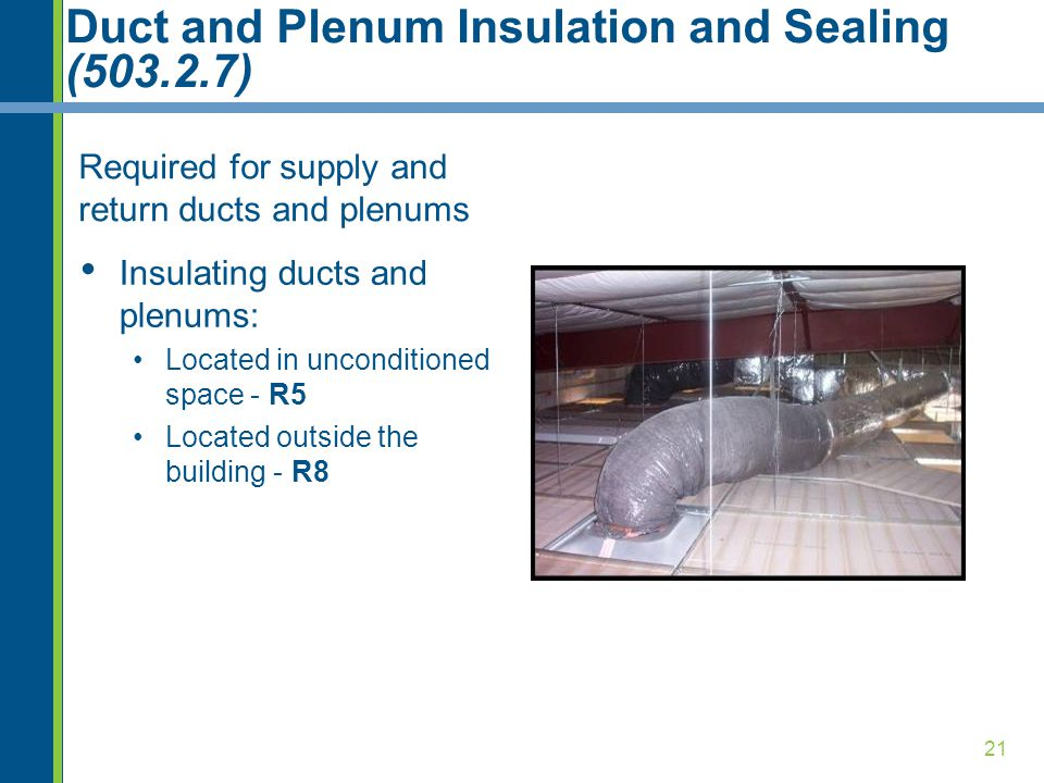 21 Duct and Plenum Insulation and Sealing (503.2.7) Required for supply and return ducts and plenums Insulating ducts and plenums: Located in unconditioned space - R5 Located outside the building - R8