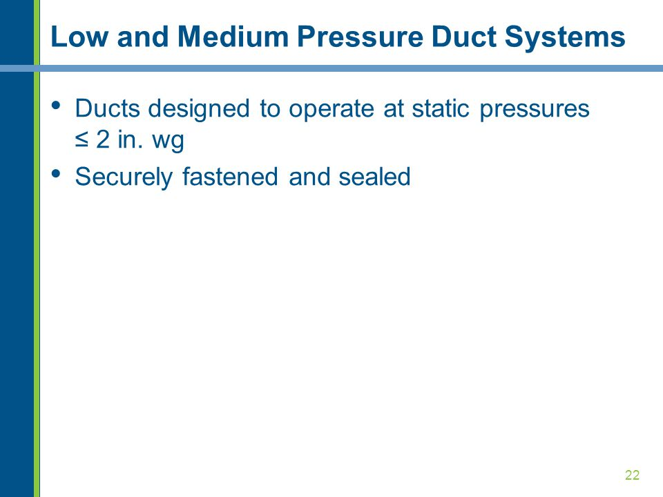 22 Low and Medium Pressure Duct Systems Ducts designed to operate at static pressures ≤ 2 in. wg Securely fastened and sealed