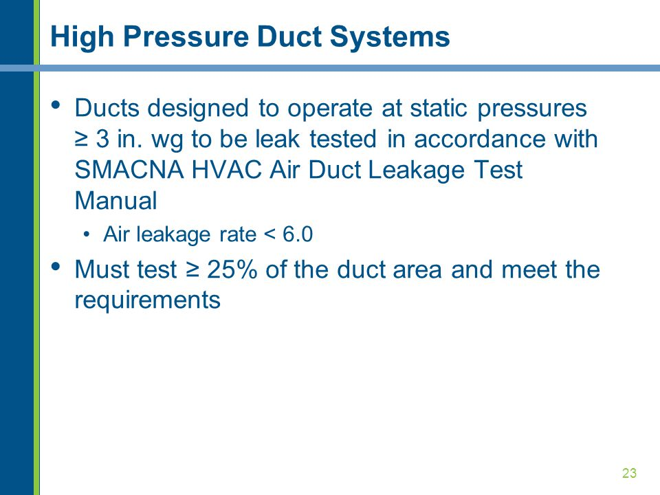 23 High Pressure Duct Systems Ducts designed to operate at static pressures ≥ 3 in.