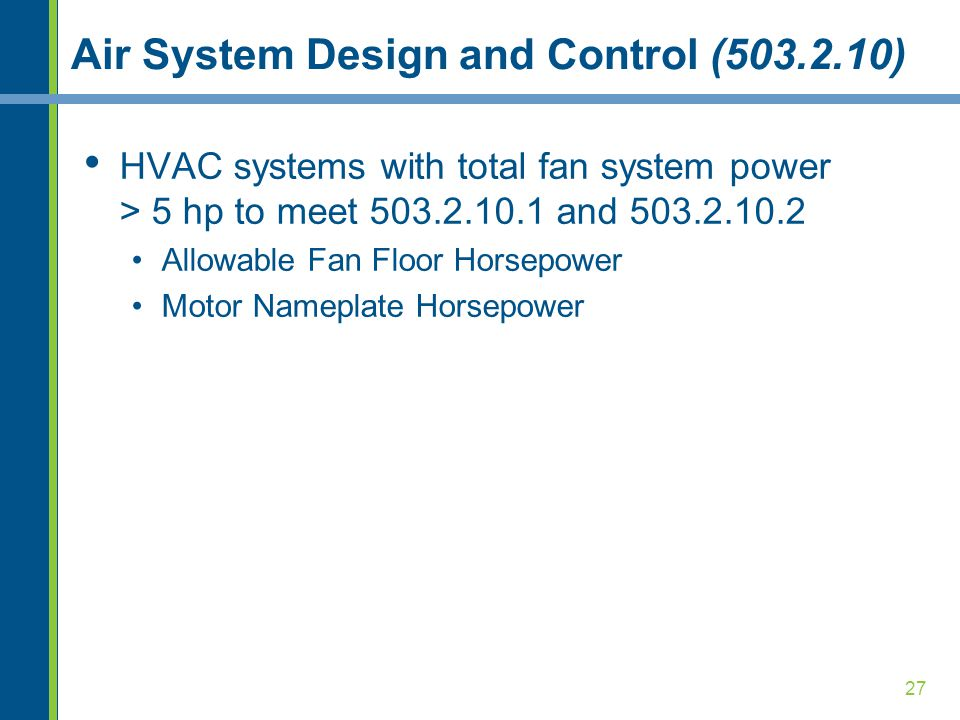 27 Air System Design and Control (503.2.10) HVAC systems with total fan system power > 5 hp to meet 503.2.10.1 and 503.2.10.2 Allowable Fan Floor Hors
