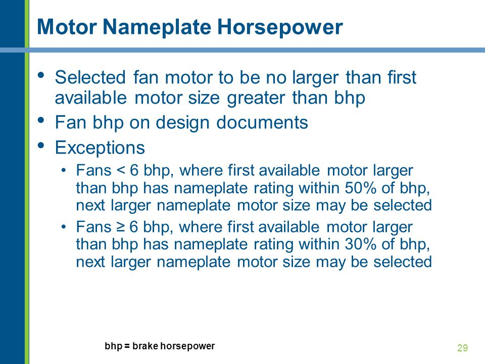 29 Motor Nameplate Horsepower Selected fan motor to be no larger than first available motor size greater than bhp Fan bhp on design documents Exceptio