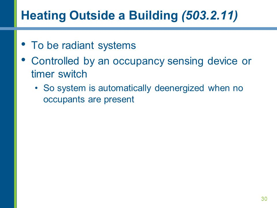 30 Heating Outside a Building (503.2.11) To be radiant systems Controlled by an occupancy sensing device or timer switch So system is automatically deenergized when no occupants are present