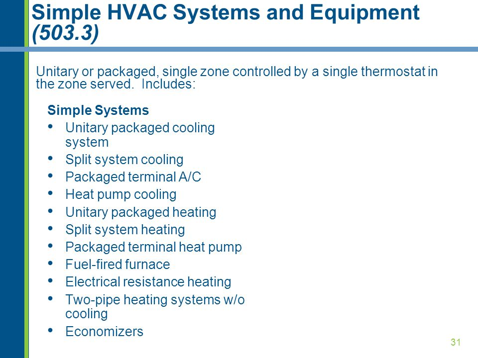 31 Simple HVAC Systems and Equipment (503.3) Unitary or packaged, single zone controlled by a single thermostat in the zone served. Includes: Simple S