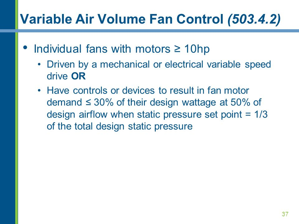 37 Variable Air Volume Fan Control (503.4.2) Individual fans with motors ≥ 10hp Driven by a mechanical or electrical variable speed drive OR Have cont