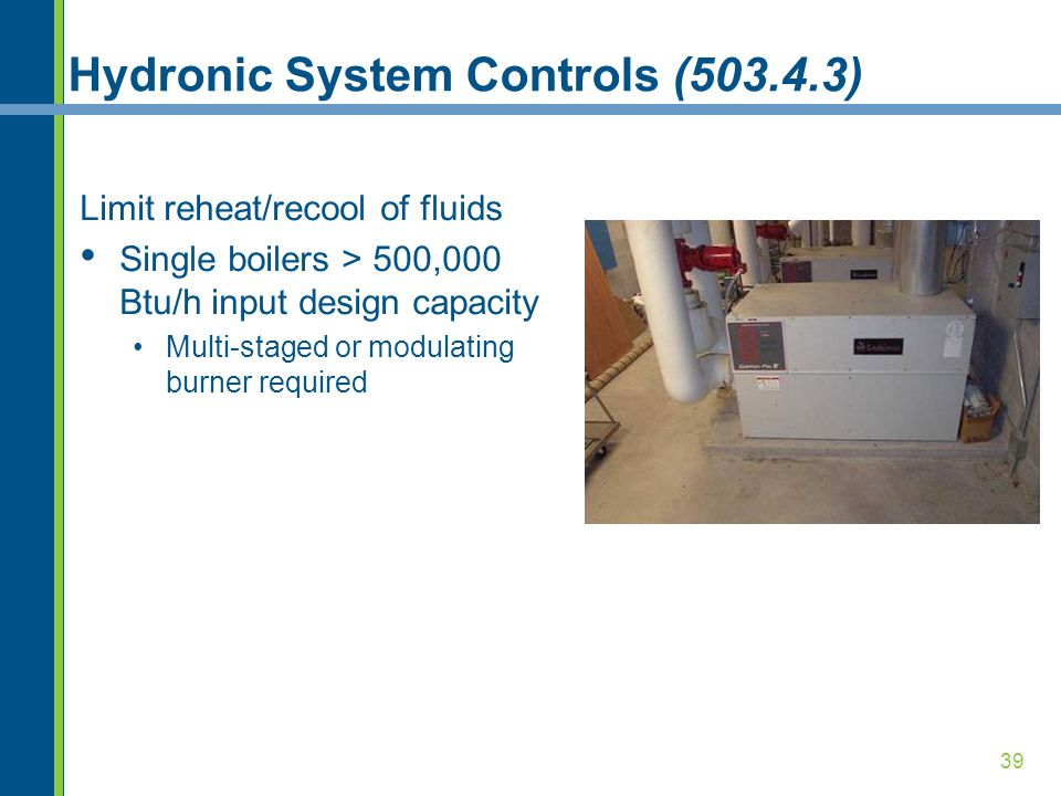 39 Hydronic System Controls (503.4.3) Limit reheat/recool of fluids Single boilers > 500,000 Btu/h input design capacity Multi-staged or modulating burner required