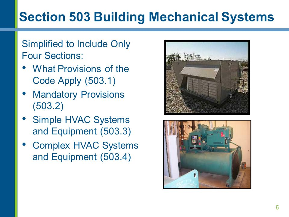 5 Section 503 Building Mechanical Systems Simplified to Include Only Four Sections: What Provisions of the Code Apply (503.1) Mandatory Provisions (503.2) Simple HVAC Systems and Equipment (503.3) Complex HVAC Systems and Equipment (503.4)