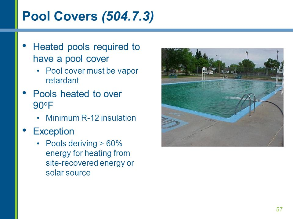 57 Pool Covers (504.7.3) Heated pools required to have a pool cover Pool cover must be vapor retardant Pools heated to over 90 o F Minimum R-12 insulation Exception Pools deriving > 60% energy for heating from site-recovered energy or solar source