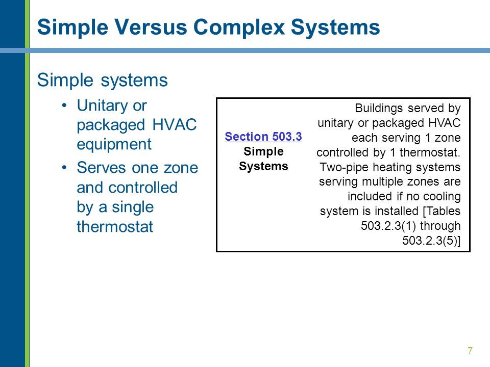 7 Simple Versus Complex Systems Simple systems Unitary or packaged HVAC equipment Serves one zone and controlled by a single thermostat Buildings served by unitary or packaged HVAC each serving 1 zone controlled by 1 thermostat.