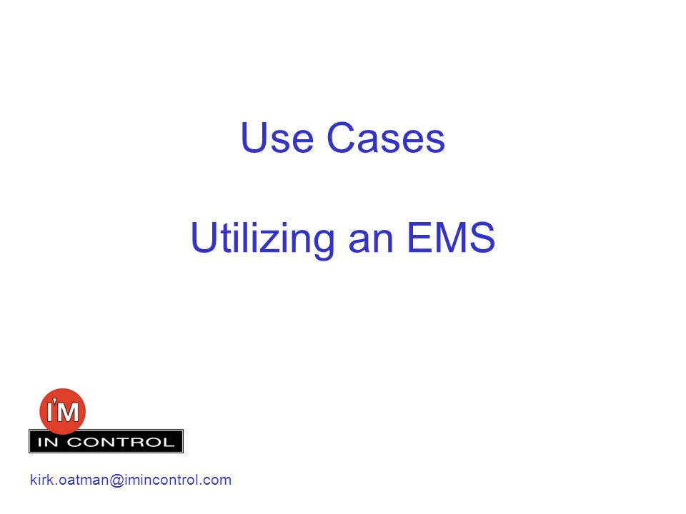 Use Cases Utilizing an EMS kirk.oatman@imincontrol.com
