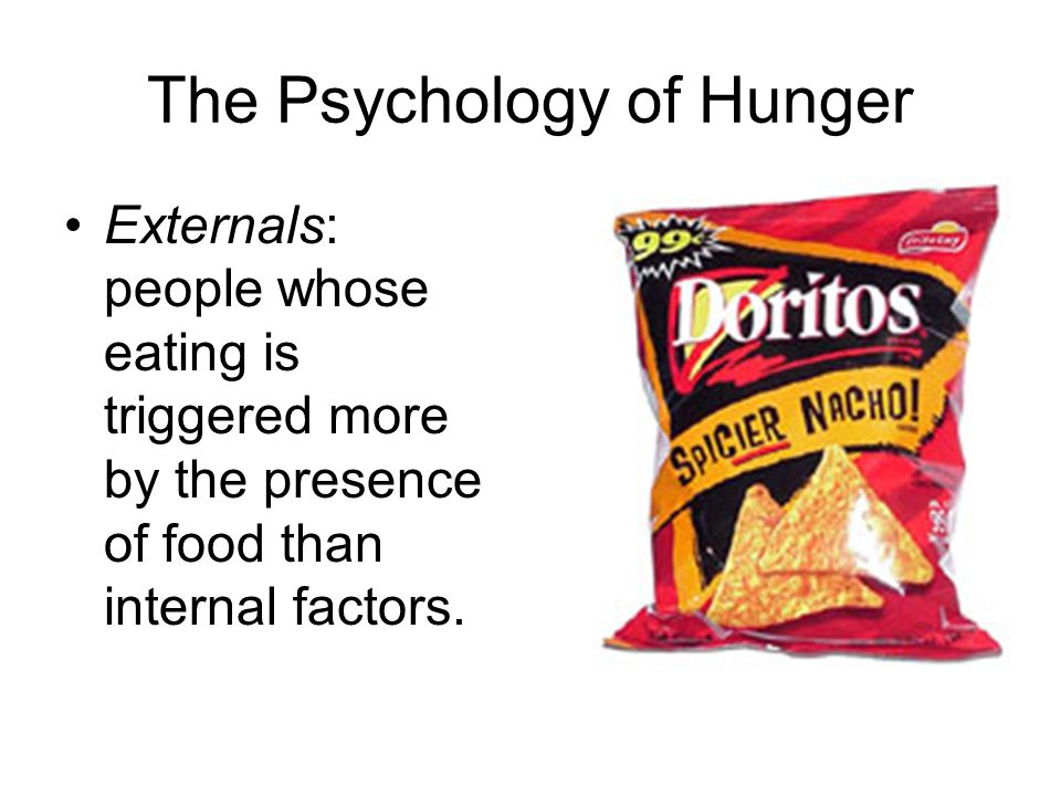 The Psychology of Hunger Externals: people whose eating is triggered more by the presence of food than internal factors.