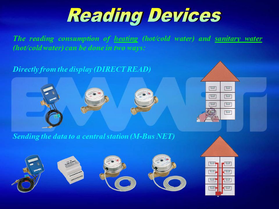 The reading consumption of heating (hot/cold water) and sanitary water (hot/cold water) can be done in two ways: Directly from the display (DIRECT READ) Sending the data to a central station (M-Bus NET)
