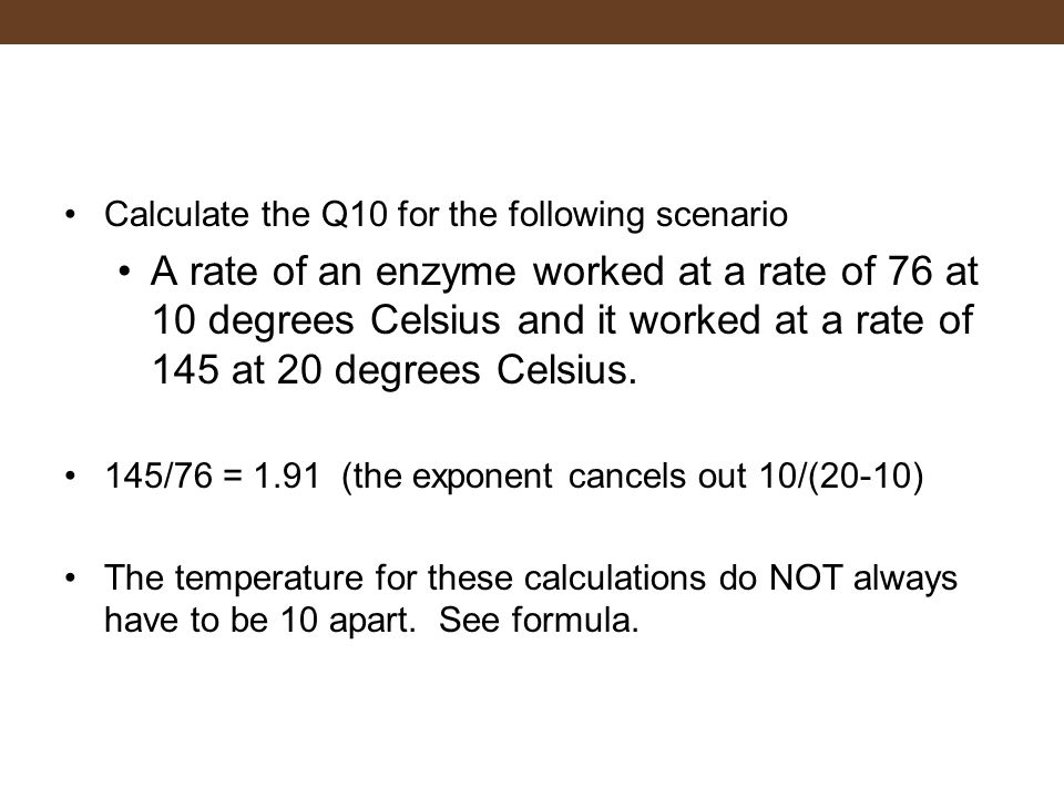 Calculate the Q10 for the following scenario A rate of an enzyme worked at a rate of 76 at 10 degrees Celsius and it worked at a rate of 145 at 20 deg
