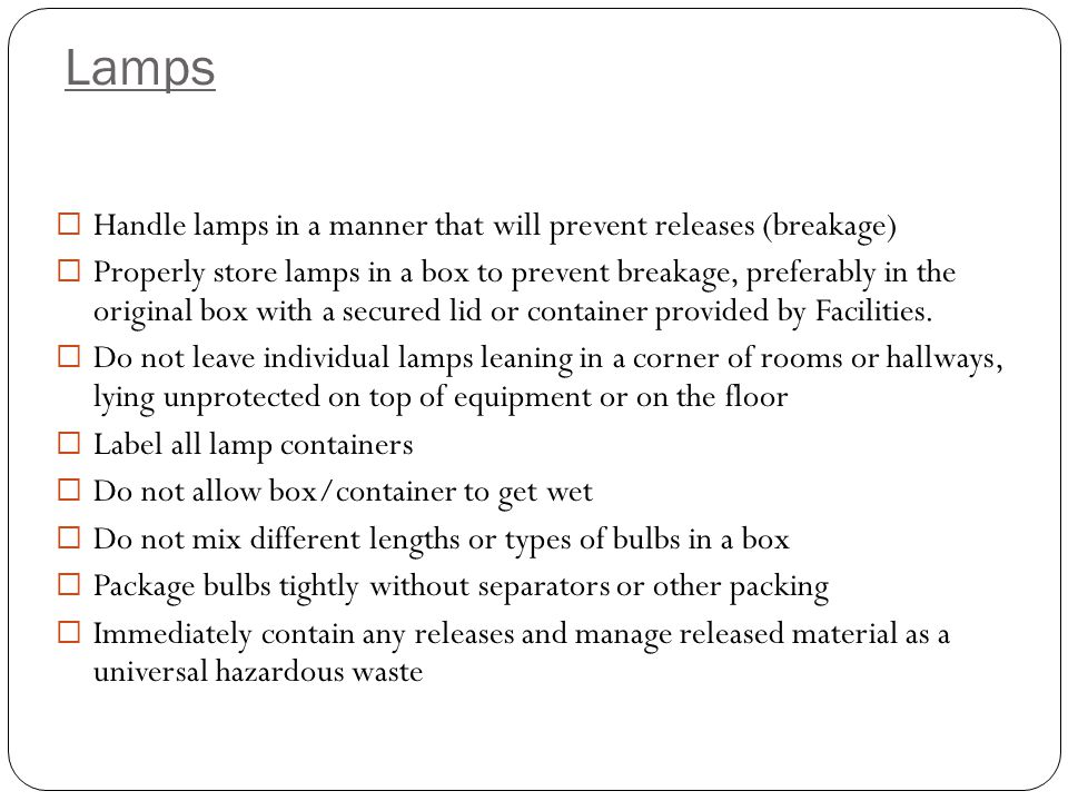  Handle lamps in a manner that will prevent releases (breakage)  Properly store lamps in a box to prevent breakage, preferably in the original box with a secured lid or container provided by Facilities.