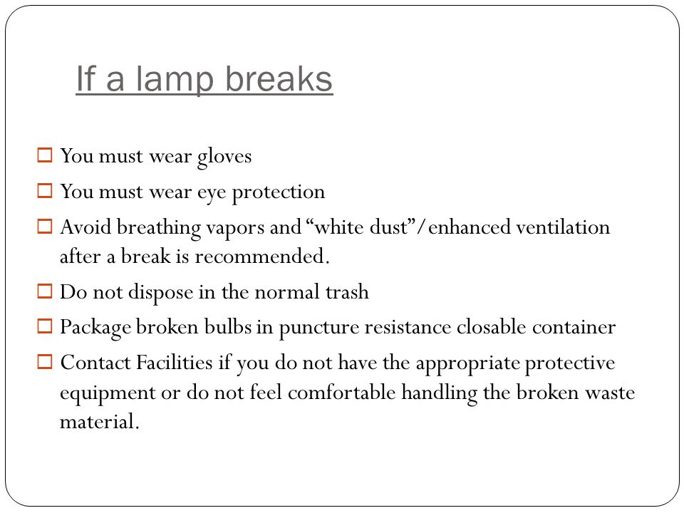 If a lamp breaks  You must wear gloves  You must wear eye protection  Avoid breathing vapors and white dust /enhanced ventilation after a break is recommended.