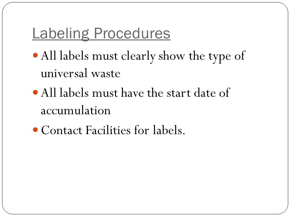 Labeling Procedures All labels must clearly show the type of universal waste All labels must have the start date of accumulation Contact Facilities for labels.