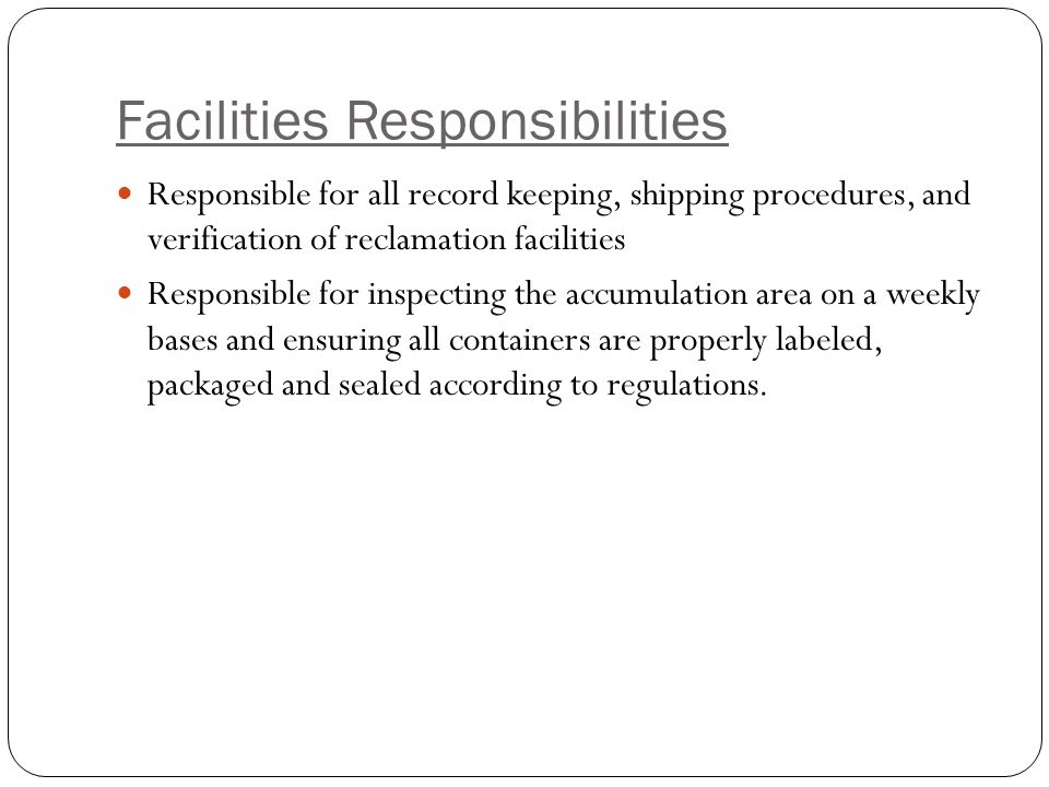 Facilities Responsibilities Responsible for all record keeping, shipping procedures, and verification of reclamation facilities Responsible for inspecting the accumulation area on a weekly bases and ensuring all containers are properly labeled, packaged and sealed according to regulations.
