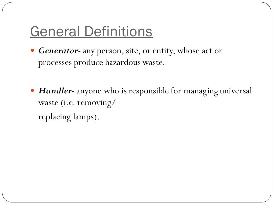 General Definitions Generator- any person, site, or entity, whose act or processes produce hazardous waste.