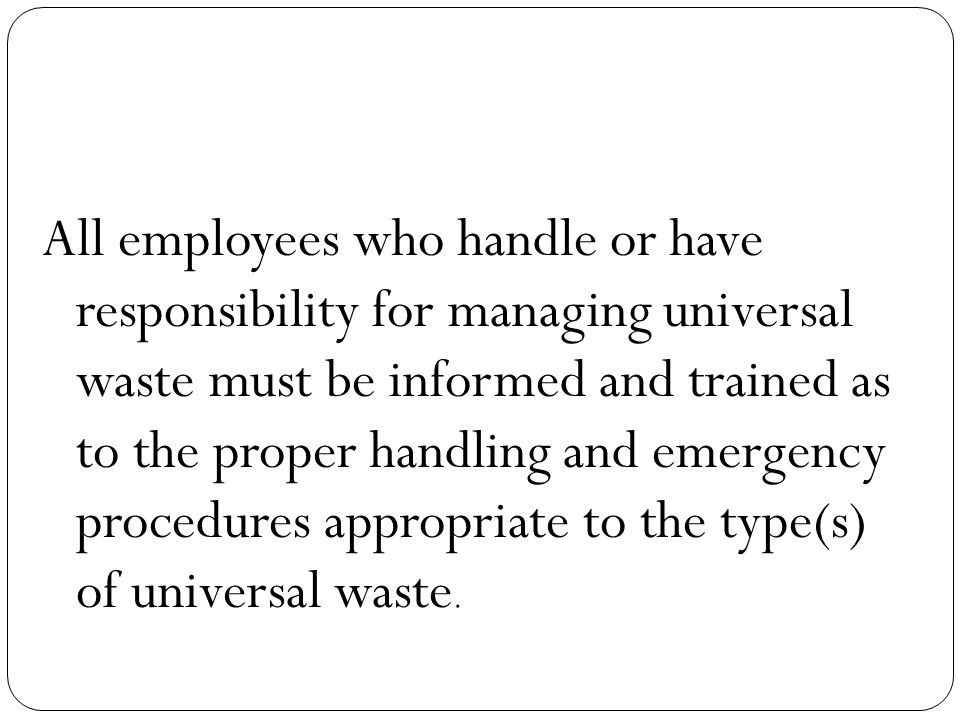 All employees who handle or have responsibility for managing universal waste must be informed and trained as to the proper handling and emergency procedures appropriate to the type(s) of universal waste.
