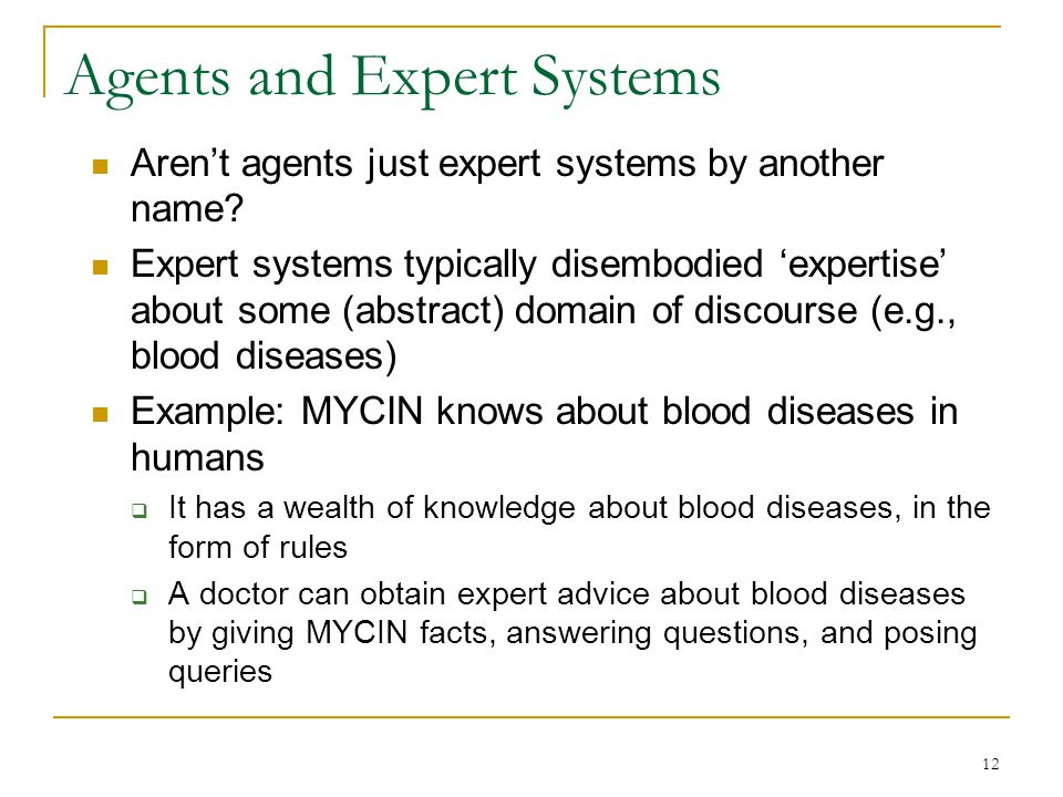 12 Agents and Expert Systems Aren't agents just expert systems by another name? Expert systems typically disembodied 'expertise' about some (abstract)