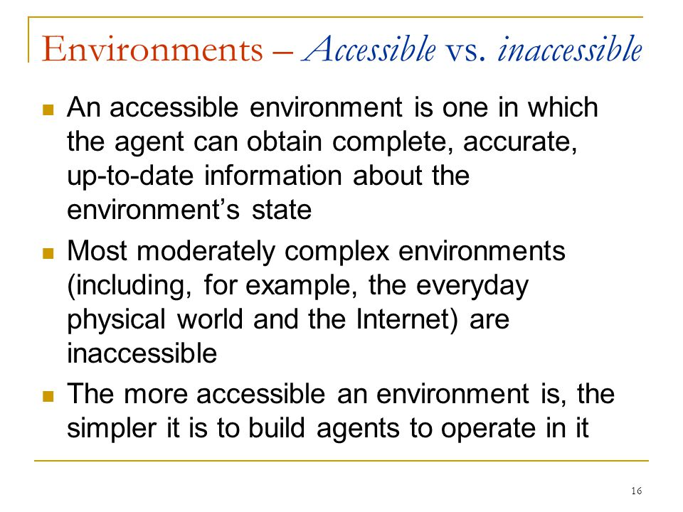 16 Environments – Accessible vs. inaccessible An accessible environment is one in which the agent can obtain complete, accurate, up-to-date informatio