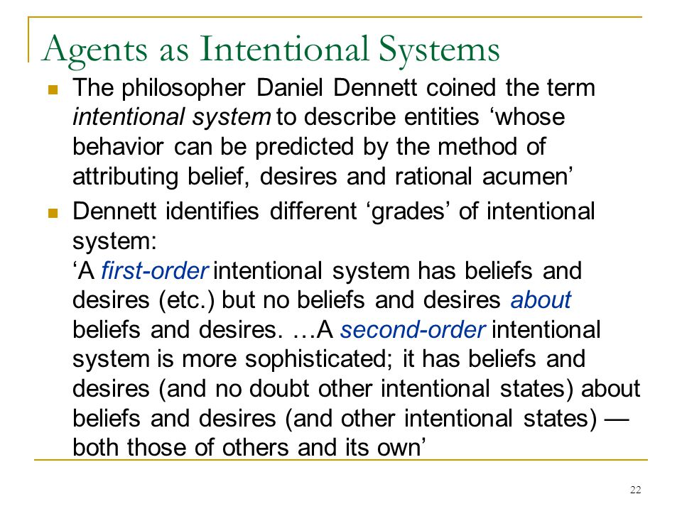 22 Agents as Intentional Systems The philosopher Daniel Dennett coined the term intentional system to describe entities 'whose behavior can be predict