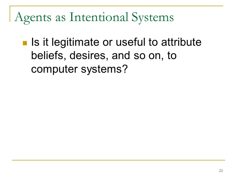 23 Agents as Intentional Systems Is it legitimate or useful to attribute beliefs, desires, and so on, to computer systems?