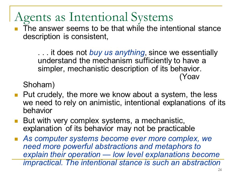 26 Agents as Intentional Systems The answer seems to be that while the intentional stance description is consistent,... it does not buy us anything, s