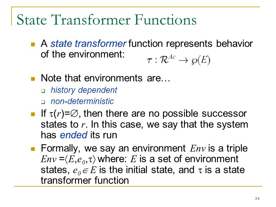34 State Transformer Functions A state transformer function represents behavior of the environment: Note that environments are…  history dependent 