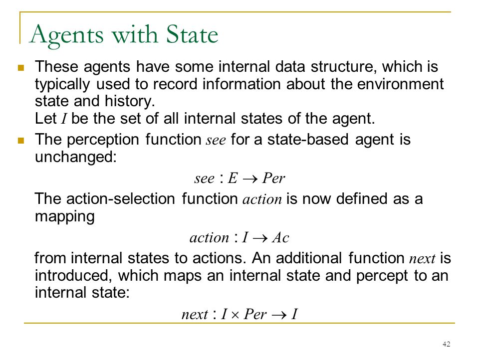 42 Agents with State These agents have some internal data structure, which is typically used to record information about the environment state and his