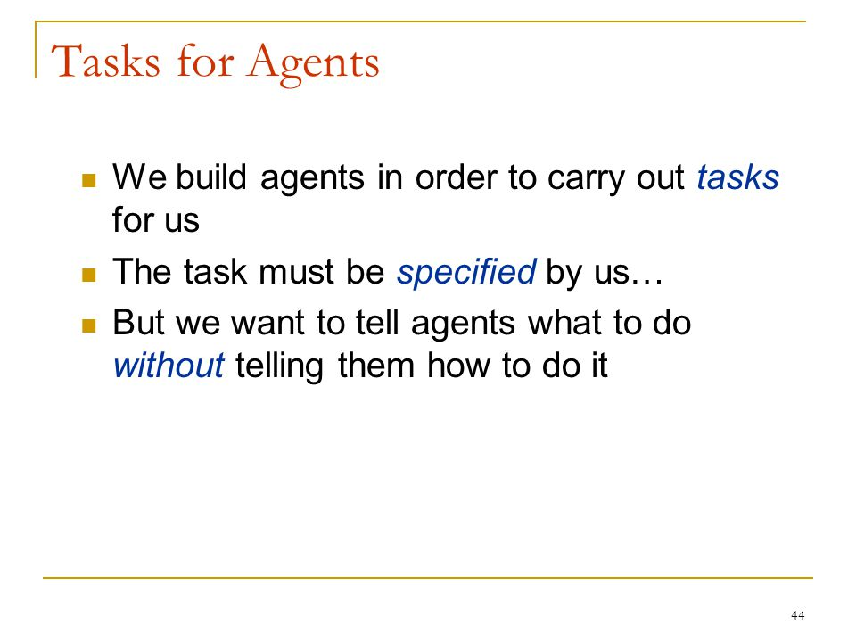 44 Tasks for Agents We build agents in order to carry out tasks for us The task must be specified by us… But we want to tell agents what to do without