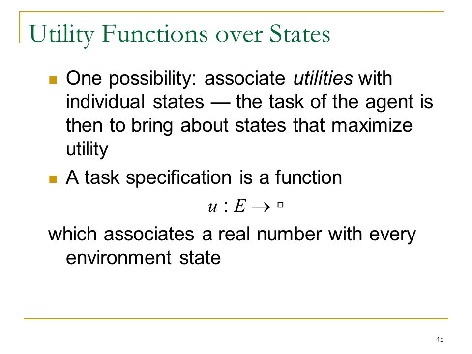 45 Utility Functions over States One possibility: associate utilities with individual states — the task of the agent is then to bring about states tha