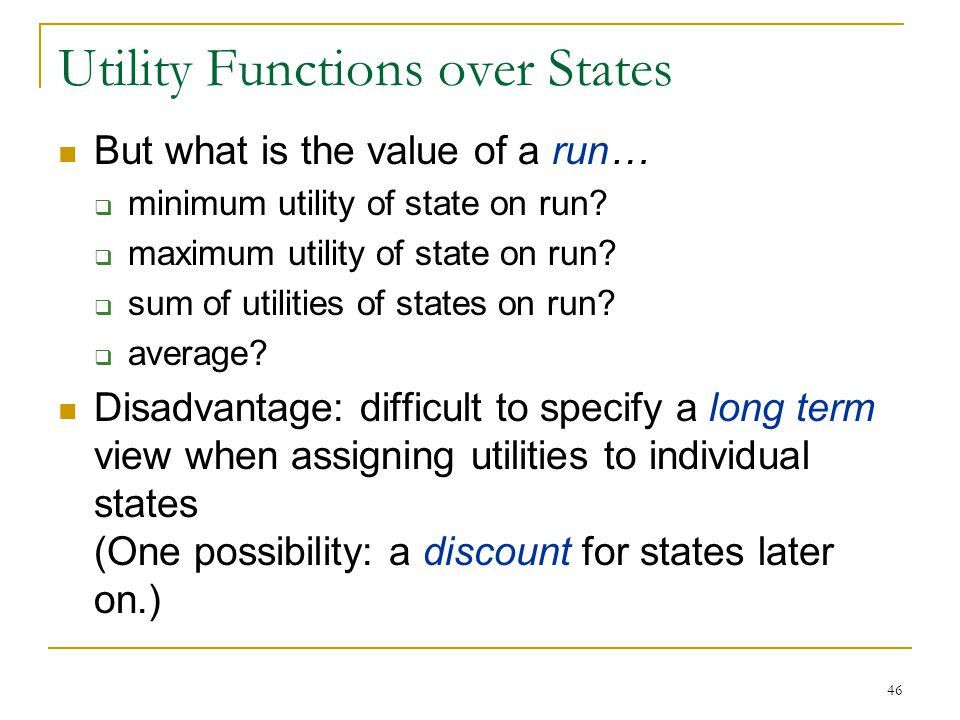 46 Utility Functions over States But what is the value of a run…  minimum utility of state on run?  maximum utility of state on run?  sum of utilit