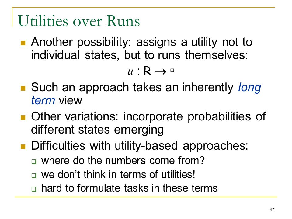 47 Utilities over Runs Another possibility: assigns a utility not to individual states, but to runs themselves: u : R   Such an approach takes an in