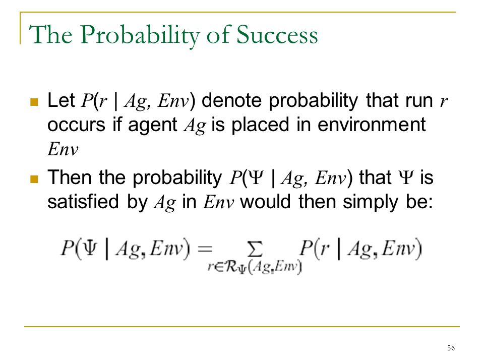 56 The Probability of Success Let P ( r | Ag, Env ) denote probability that run r occurs if agent Ag is placed in environment Env Then the probability