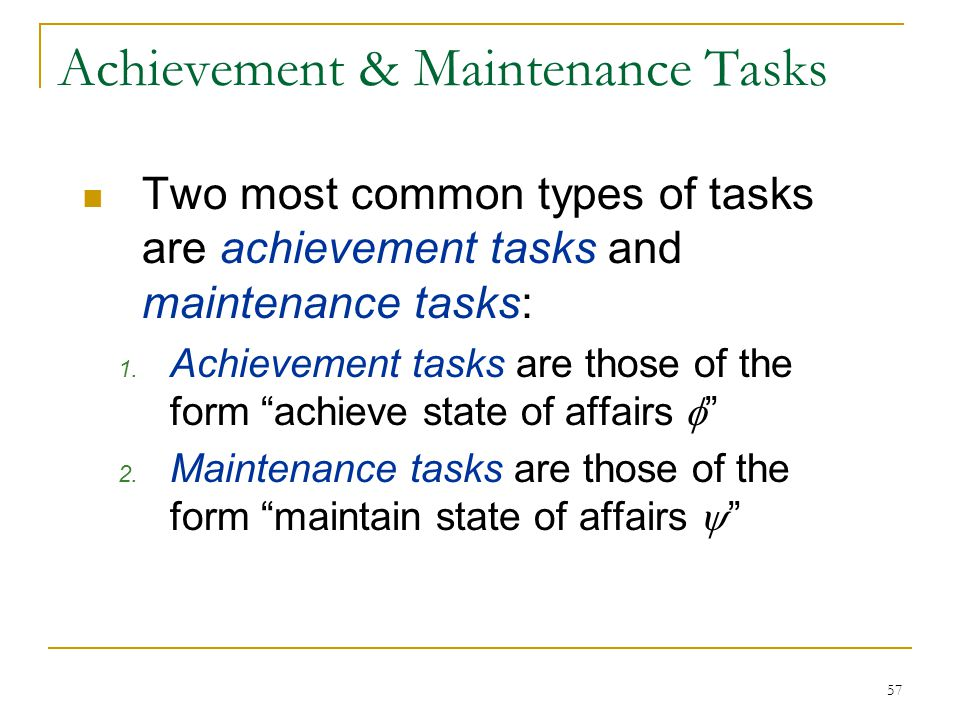 57 Achievement & Maintenance Tasks Two most common types of tasks are achievement tasks and maintenance tasks: 1. Achievement tasks are those of the f
