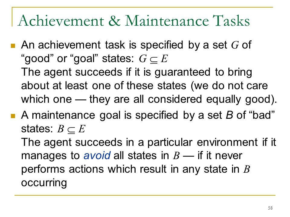 "58 Achievement & Maintenance Tasks An achievement task is specified by a set G of ""good"" or ""goal"" states: G  E The agent succeeds if it is guarantee"