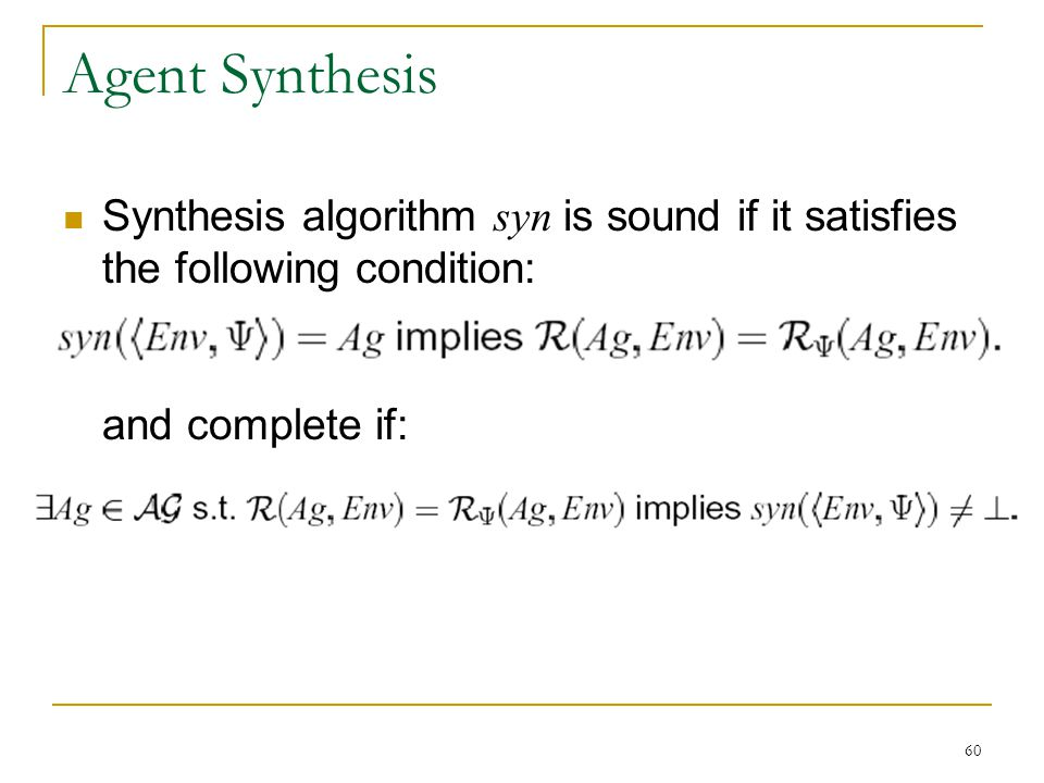 60 Agent Synthesis Synthesis algorithm syn is sound if it satisfies the following condition: and complete if: