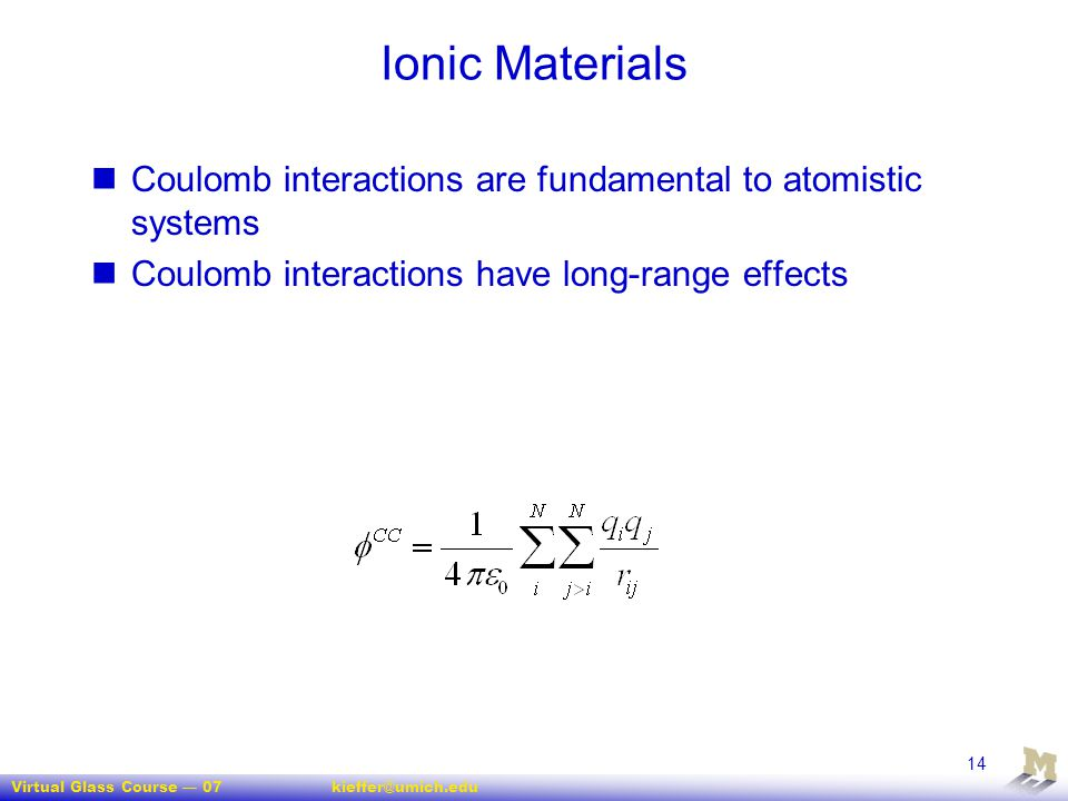Virtual Glass Course — 07kieffer@umich.edu 14 Ionic Materials Coulomb interactions are fundamental to atomistic systems Coulomb interactions have long