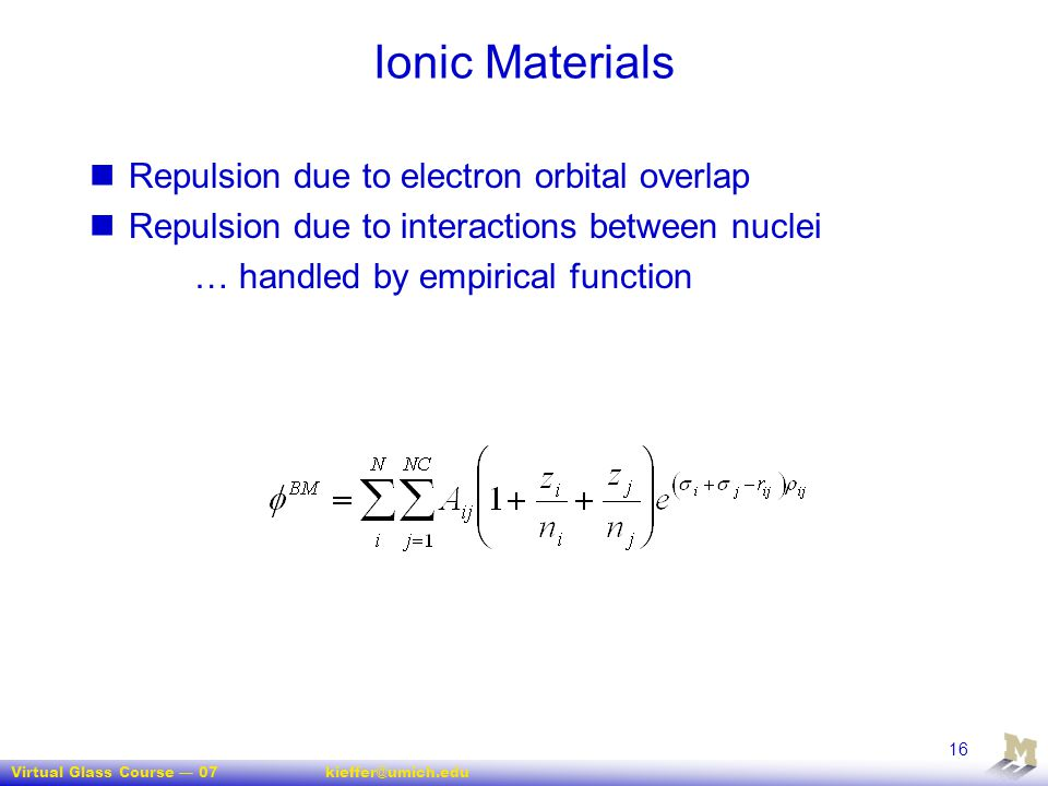 Virtual Glass Course — 07kieffer@umich.edu 16 Ionic Materials Repulsion due to electron orbital overlap Repulsion due to interactions between nuclei …