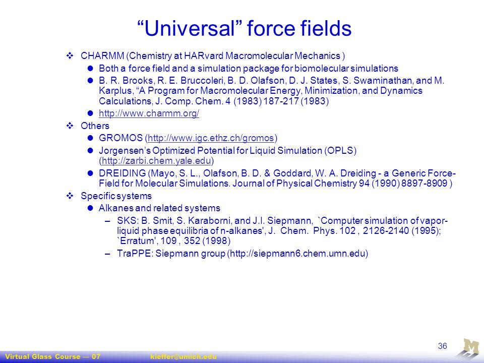 "Virtual Glass Course — 07kieffer@umich.edu 36 ""Universal"" force fields  CHARMM (Chemistry at HARvard Macromolecular Mechanics ) Both a force field an"