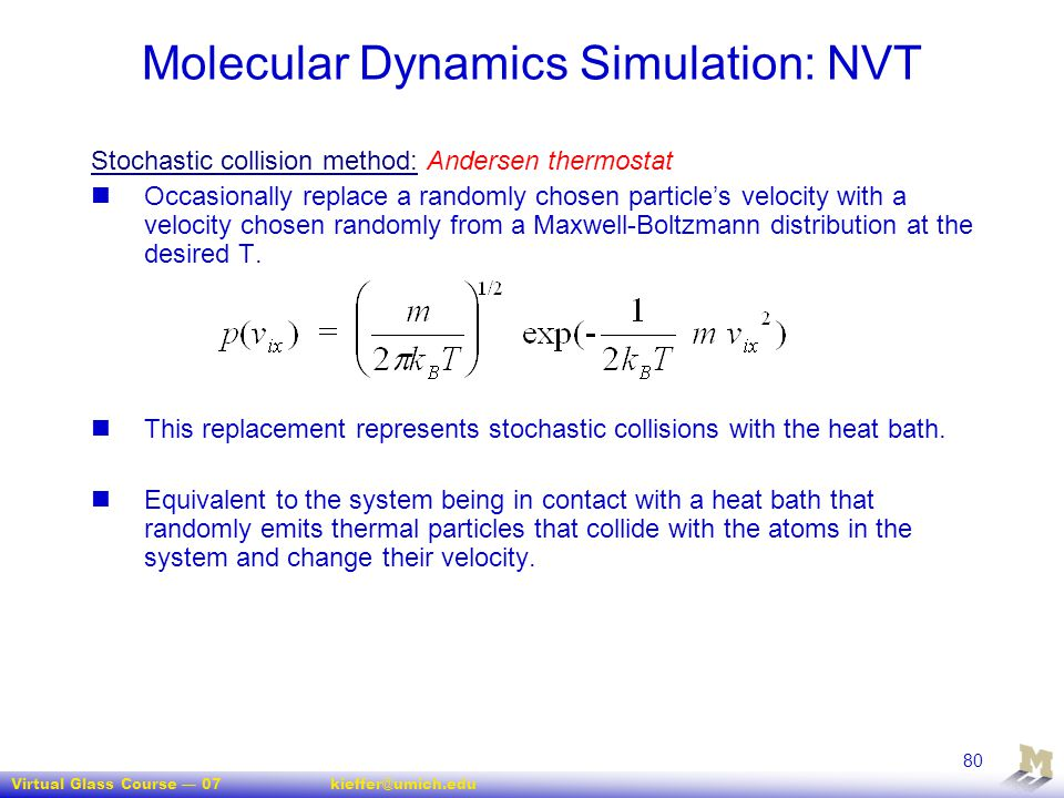 Virtual Glass Course — 07kieffer@umich.edu 80 Molecular Dynamics Simulation: NVT Stochastic collision method: Andersen thermostat Occasionally replace