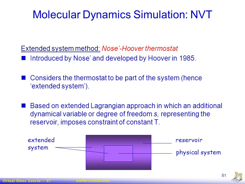 Virtual Glass Course — 07kieffer@umich.edu 81 Molecular Dynamics Simulation: NVT Extended system method: Nose'-Hoover thermostat Introduced by Nose' a